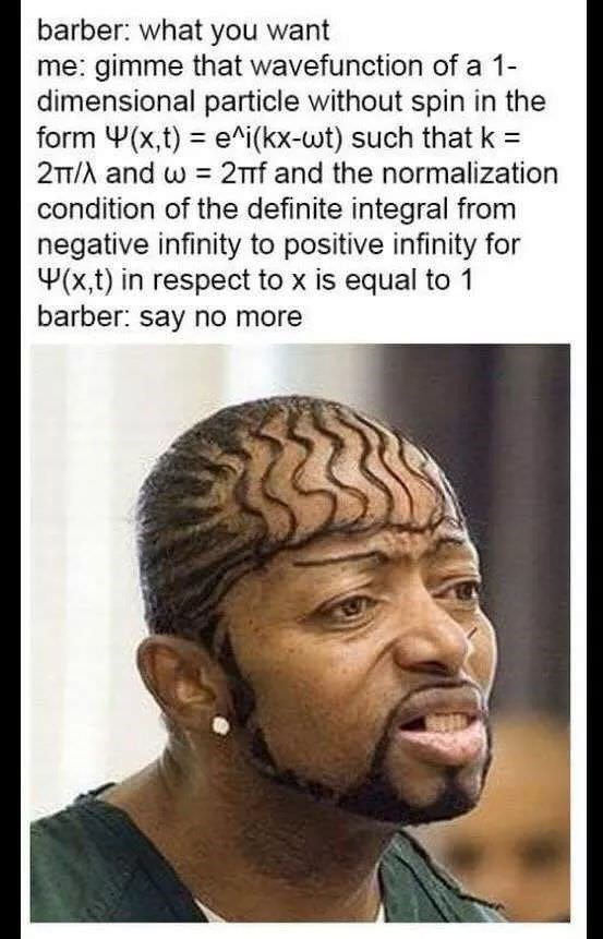 bad haircut - Hair - barber: what you want me: gimme that wavefunction of a 1 dimensional particle without spin in the form (x,t) e^i(kx-wt) such that k 2TT/A and w 21f and the normalization condition of the definite integral from negative infinity to positive infinity for (x,t) in respect to x is equal to 1 barber: say no more