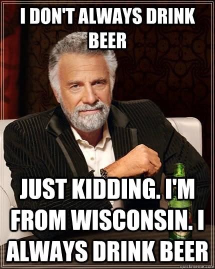 wisconsin meme - Internet meme - I DON'T ALWAYS DRINK BEER JUST KIDDING. IM FROM WISCONSIN.I ALWAYS DRINK BEER uictmam