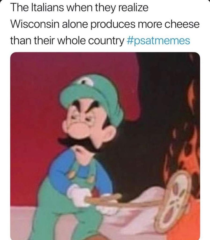 "Caption that reads, ""The Italians when they realize Wisconsin alone produces more cheese than their whole country"" above a pic of Luigi cooking a pizza and looking angry"