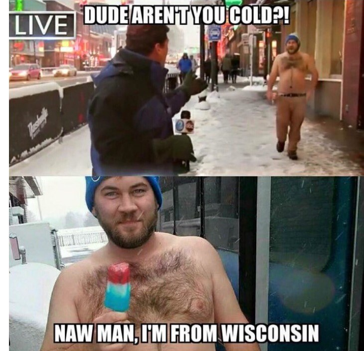 wisconsin meme - Barechested - LIVEUDEARENTYOU COLD?! NAW MAN,IM FROM WISCONSIN