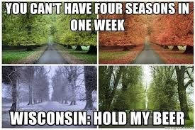 wisconsin meme - Nature - YOU CANT HAVE FOUR SEASONS IN ONE WEEK WISCONSIN HOLD MY BEER