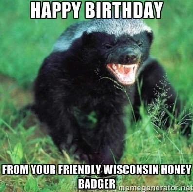 wisconsin meme - Terrestrial animal - HAPPY BIRTHDAY FROM YOUR FRIENDLY WISCONSIN HONEY BADGERmemegenerator.net