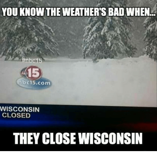 wisconsin meme - Snow - YOU KNOW THE WEATHER'S BAD WHEN.. inbe15 $15 nbc15.com WISCONSIN CLOSED THEY CLOSE WISCONSIN
