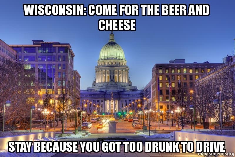 wisconsin meme - Landmark - WISCONSIN: COME FOR THE BEERAND CHEESE STAY BECAUSE YOUGOT TOO DRUNK TO DRIVE makeameme.org
