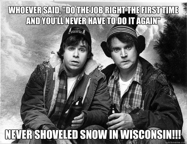 "wisconsin meme - Album cover - WHOEVER SAID,""DO THEJOB RIGHT THE FIRST TIME AND YOU'LL NEVER HAVE TO DO IT AGAIN NEVER SHOVELED SNOW IN WISCONSIN!! auickmeme.com"