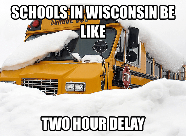 wisconsin meme - Snow - SCHOOLS IN WISCONSIN BE STHOUL DO LIKE STOP TWO HOUR DELAY