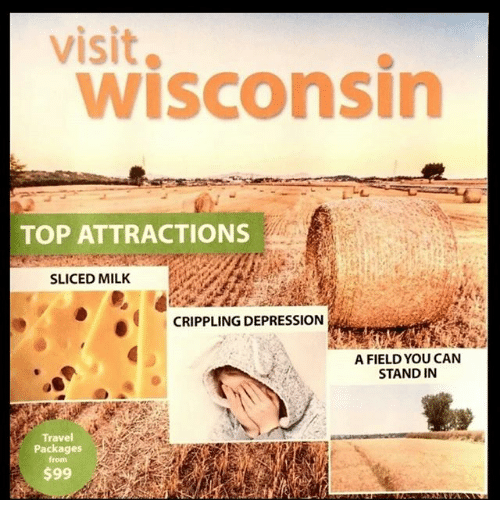 wisconsin meme - Text - visit wisconsin TOP ATTRACTIONS SLICED MILK CRIPPLING DEPRESSION A FIELD YOU CAN STAND IN Travel Packages from $99