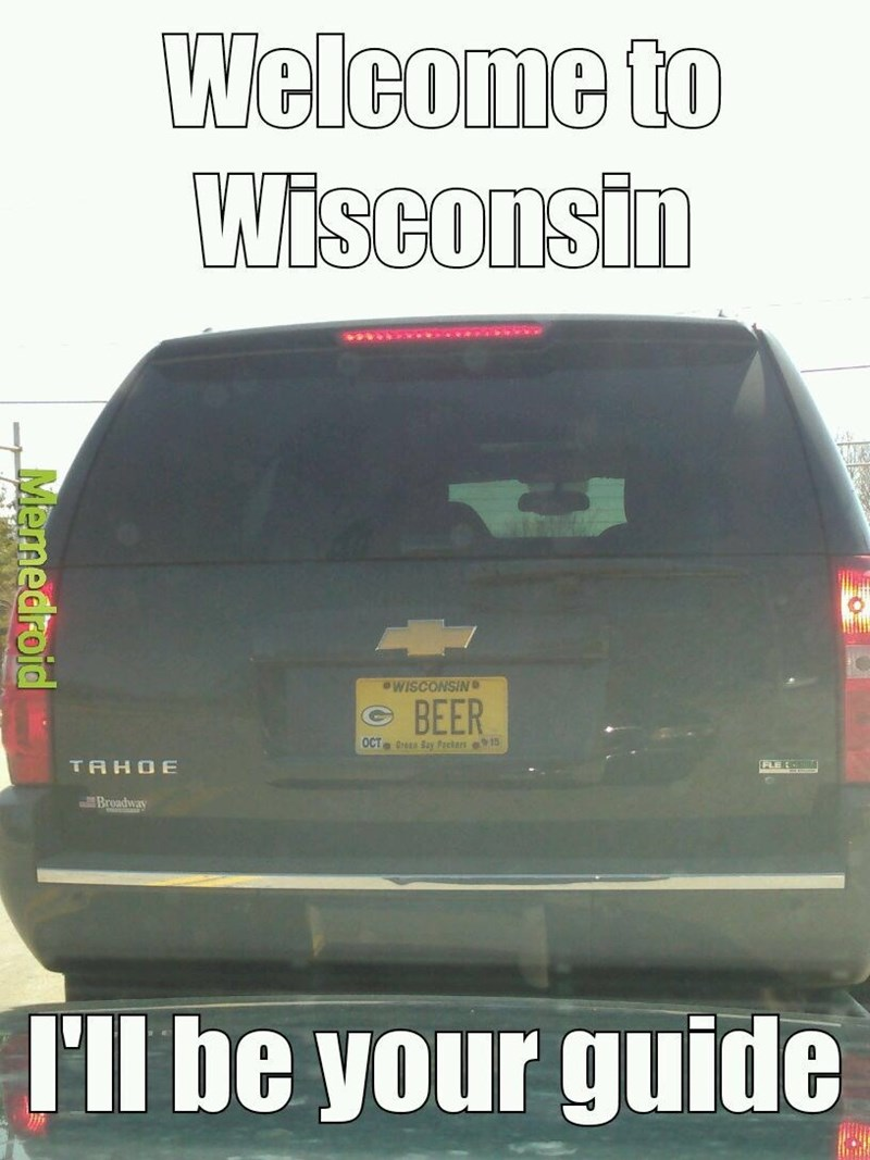 wisconsin meme - Land vehicle - Welcome to Wisconsin WISCONSIN BEER OCT 0rEn Say Packars 15) TAHOE FLE Broadway I'll be your guide Memedroid