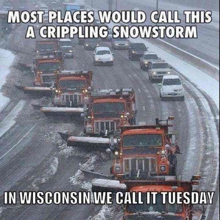 wisconsin meme - Asphalt - MOST PLACES WOULD CALL THIS A CRIPPLING SNOWSTORM IN WISCONSIN WE CALL IT TUESDAY