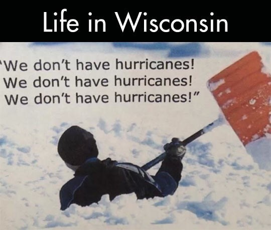 """wisconsin meme - Text - Life in Wisconsin We don't have hurricanes! We don't have hurricanes! We don't have hurricanes!"""""""