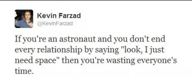 """Text - Kevin Farzad @KevinFarzad If you're an astronaut and you don't end every relationship by saying """"look, I just need space"""" then you're wasting everyone's time"""