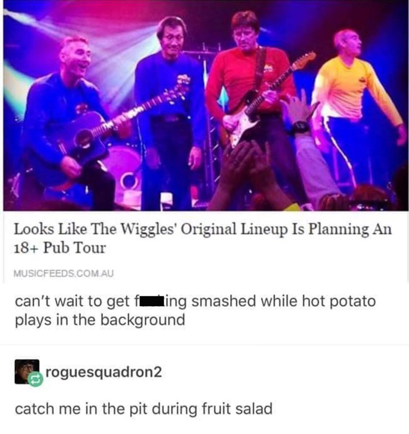 Performance - Looks Like The Wiggles' Original Lineup Is Planning An 18+ Pub Tour MUSICFEEDS.COM.AU can't wait to get f ing smashed while hot potato plays in the background roguesquadron2 catch me in the pit during fruit salad