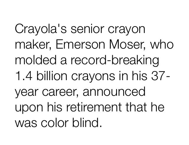 "Text that reads, ""Crayola's senior crayon maker, Emerson Moser, who molded a record-breaking 1.4 billion crayons in his 37-year career, announced upon his retirement that he was colorblind"""