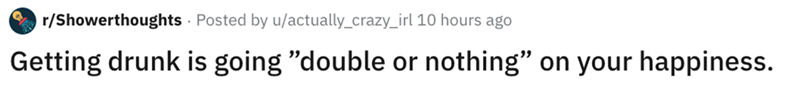 """Text - r/Showerthoughts Posted by u/actually_crazy_irl 10 hours ago Getting drunk is going """"double or nothing"""" on your happiness."""