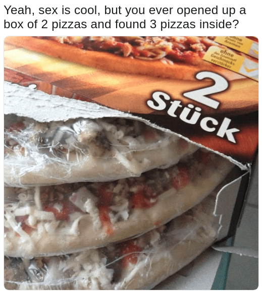 yeah sex is cool but 3 pizzas in a 2 pack is even better meme