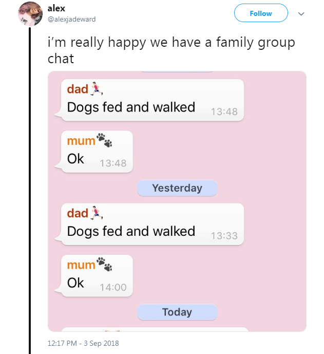 Text - alex Follow @alexjadeward i'm really happy we have a family group chat dad Dogs fed and walked 13:48 mum Ok 13:48 Yesterday dad Dogs fed and walked 13:33 mum Ok 14:00 Today 12:17 PM - 3 Sep 2018