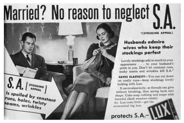 Newspaper - Married? No reason to neglect SA ISTOCKING APPEAL) Husbands admire wives who keep their stockings perfect Lovely stockings add so much to your appearance. to your husband's pride in you. Don't let constant runs, snaky seams and wrinkles kill S.A. S.A. SAVES ELASTICITY-You can cut down on costly runs-keep stockings lovely looking with Lux. It saves elasticity, so threads can give without breaking, then spring back into shape. Cake-soap rubbing and soaps with harmful alkali weaken elas