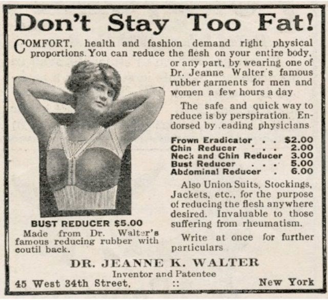 Newsprint - Don't Stay Too Fat! COMFORT, health and fashion demand right physical proportions. You can reduce the flesh on your entire body or any part, by wearing one of Dr. Jeanne Walter s famous rubber garments for men and women a few hours a day The safe and quick way to reduce is by perspiration. En- dorsed by eading physicians Frown Eradicator Chin Reducer Neck and Chin Reducer 3.00 Bust Reducer Abdominal Reducer $2.00 2.00 5.00 6.00 Also Union Suits, Stockings, Jackets, etc., for the purp