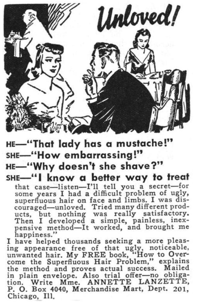 """Text - Unloved! HE""""That lady has a mustache!"""" SHE""""How embarrassing!"""" HE""""Why doesn't she shave?"""" SHE"""" know a better way to treat that case-isten-I'l1 tell you a secret-for some years I had a difficult problem of ugly, superfluous hair on face and limbs. I was dis- couraged-unloved. Tried many different prod- ucts, but nothing was really satisfactory Then I developed a simple, painless, inex pensive method-It worked, and brought me happiness."""" I have helped thousands seeking ing appearance free of"""