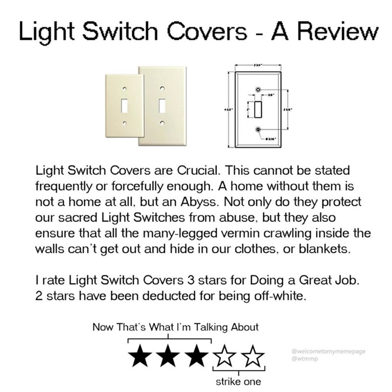 Text - Light Switch Covers - A Review DE Light Switch Covers are Crucial. This cannot be stated frequently or forcefully enough. A home without them is not a home at all, but an Abyss. Not only do they protect our sacred Light Switches from abuse, but they also ensure that all the many-legged vermin crawling inside the walls can't get out and hide in our clothes, or blankets Irate Light Switch Covers 3 stars for Doing a Great Job 2 stars have been deducted for being off-white Now That's What I'm
