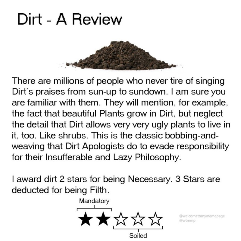Text - Dirt - A Review There are millions of people who never tire of singing Dirt's praises from sun-up to sundown. I am sure you are familiar with them. They will mention, for example, the fact that beautiful Plants grow in Dirt, but neglect the detail that Dirt allows very very ugly plants to live in it, too. Like shrubs. This is the classic bobbing-and- weaving that Dirt Apologists do to evade responsibility for their Insufferable and Lazy Philosophy I award dirt 2 stars for being Necessary.