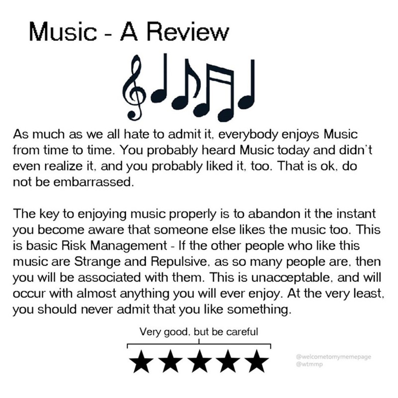 Text - Music - A Review As much as we all hate to admit it, everybody enjoys Music from time to time. You probably heard Music today and didn't even realize it, and you probably liked it, too. That is ok, do not be embarrassed. The key to enjoying music properly is to abandon it the instant you become aware that someone else likes the music too. This is basic Risk Management If the other people who like this music are Strange and Repulsive, as so many people are, then you will be associated with