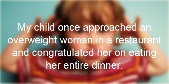 Text - My child once approached an overweight woman in a restaurant and congratulated her on eating her entire dinner.