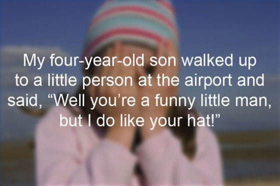 """Text - My four-year-old son walked up to a little person at the airport and said, """"Well you're a funny little man, but I do like your hat!"""""""