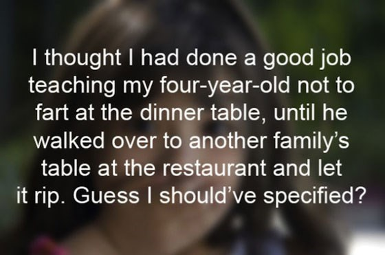 Text - I thought I had done a good job teaching my four-year-old not to fart at the dinner table, until he walked over to another family's table at the restaurant and let it rip. Guess I should've specified?