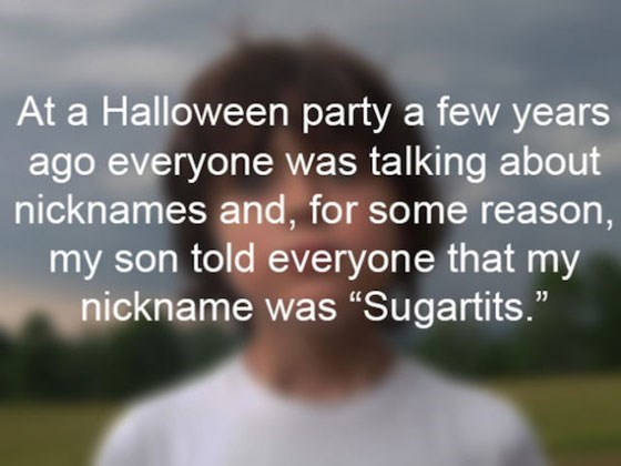 """Text - At a Halloween party a few years ago everyone was talking about nicknames and, for some reason, my son told everyone that my nickname was """"Sugartits."""""""