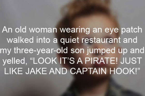 """Hair - An old woman wearing an eye patch walked into a quiet restaurant and my three-year-old son jumped up and yelled, """"LOOK IT'S A PIRATE! JUST LIKE JAKE AND CAPTAIN HOOK!"""""""