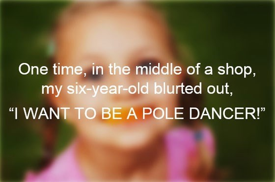 """Text - One time, in the middle of a shop, my six-year-old blurted out, """"I WANT TO BE A POLE DANCER!"""""""