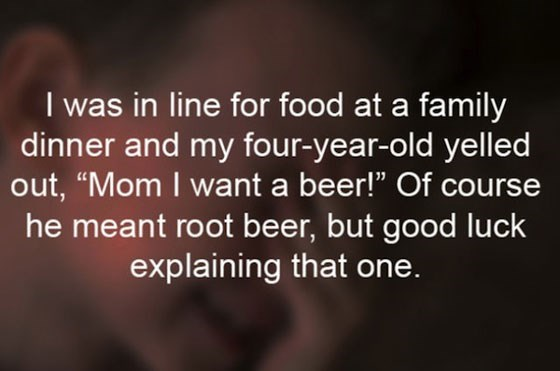 """Text - I was in line for food at a family dinner and my four-year-old yelled out, """"Mom I want a beer!"""" Of course he meant root beer, but good luck explaining that one."""