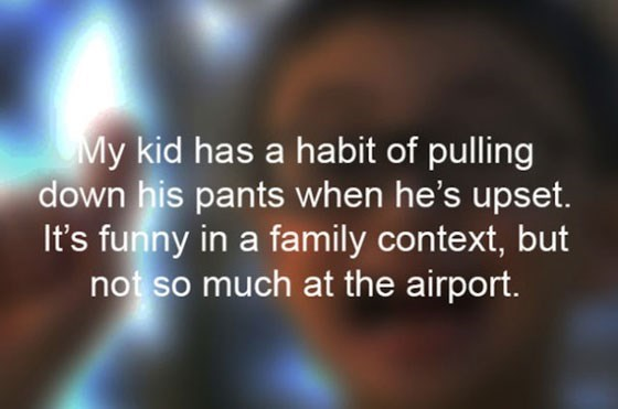 Text - My kid has a habit of pulling down his pants when he's upset. It's funny in a family context, but not so much at the airport.