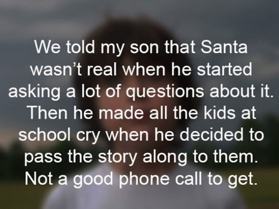 Text - We told my son that Santa wasn't real when he started asking a lot of questions about it. Then he made all the kids at school cry when he decided to pass the story along to them. Not a good phone call to get.