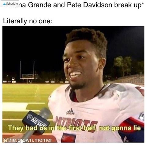 """Caption that reads, """"'Ariana Grande and Pete Davidson break up;' literally no one: ..."""" above a pic of a football player saying """"They had us in the first half, not gonna lie"""""""