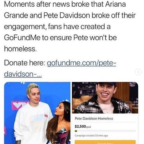 Text - Moments after news broke that Ariana Grande and Pete Davidson broke off their engagement, fans have created a GoFundMe to ensure Pete won't be homeless. Donate here: gofundme.com/pete- davidson-. Pete Davidson Homeless $2,500goal Campaign created 15 mins ago Donats