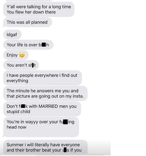 Text - Y'all were talking for a long time You flew her down there This was all planned Idgaf Your life is over b h Enjoy You aren't sit I have people everywhere i find out everything The minute he answers me you and that picture are going out on my insta. Don't fk with MARRIED men you stupid child You're in wayyy over your fu ing head now Summer i will literally have everyone and their brother beat your as if you