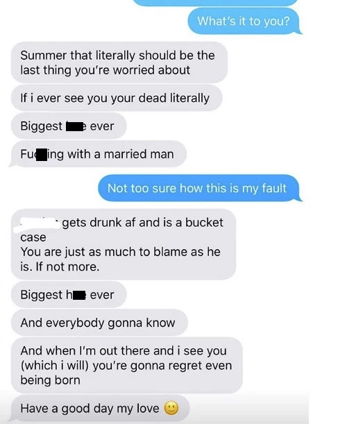 Text - What's it to you? Summer that literally should be the last thing you're worried about If i ever see you your dead literally e ever Biggest Fu ing with a married man Not too sure how this is my fault gets drunk af and is a bucket case You are just as much to blame as he is. If not more. Biggest h ever And everybody gonna know And when I'm out there and i see you (which i will) you're gonna regret even being born Have a good day my love