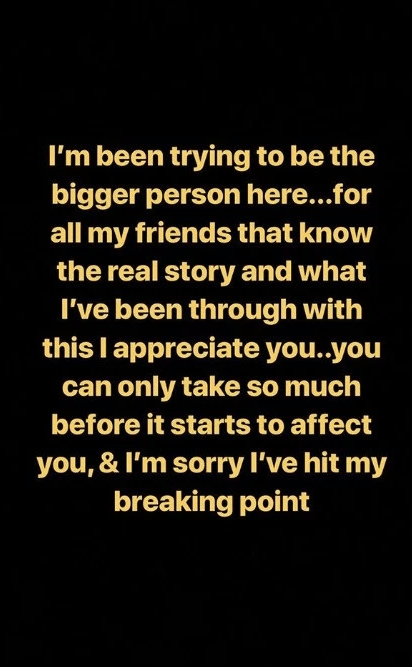 Text - I'm been trying to be the bigger person here...for all my friends that know the real story and what I've been through with this I appreciate you..you can only take so much before it starts to affect you, & I'm sorry I've hit my breaking point
