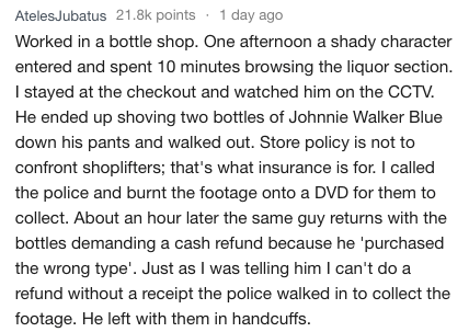 Text - AtelesJubatus 21.8k points 1 day ago Worked in a bottle shop. One afternoon a shady character entered and spent 10 minutes browsing the liquor section. I stayed at the checkout and watched him on the CCTV. He ended up shoving two bottles of Johnnie Walker Blue down his pants and walked out. Store policy is not to confront shoplifters; that's what insurance is for. I called the police and burnt the footage onto a DVD for them to collect. About an hour later the same guy returns withh the b