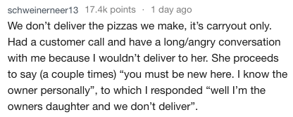 """Text - schweinerneer13 17.4k points 1 day ago We don't deliver the pizzas we make, it's carryout only Had a customer call and have a long/angry conversation with me because I wouldn't deliver to her. She proceeds to say (a couple times) """"you must be new here. I know the owner personally"""", to which I responded """"well I'm the owners daughter and we don't deliver"""""""