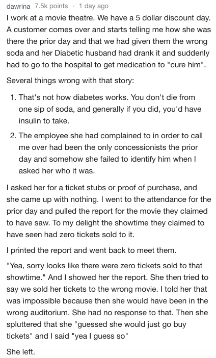 """Text - 1 day ago dawrina 7.5k points I work at a movie theatre. We have a 5 dollar discount day. A customer comes over and starts telling me how she was there the prior day and that we had given them the wrong soda and her Diabetic husband had drank it and suddenly had to go to the hospital to get medication to """"cure him"""" Several things wrong with that story: 1. That's not how diabetes works. You don't die from one sip of soda, and generally if you did, you'd have insulin to take. 2. The employe"""