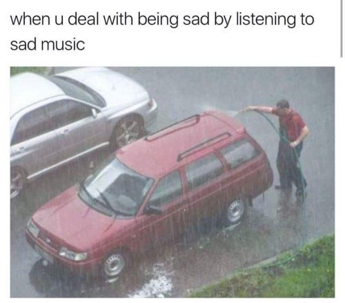 guy washing his car in the rain with caption that is how it is to deal with sadness by listening to sad songs