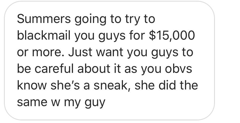 Text - Summers going to try to blackmail you guys for $15,000 or more. Just want you guys to be careful about it as you obvs know she's a sneak, she did the same w my guy