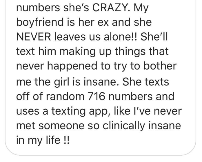 Text - numbers she's CRAZY. My boyfriend is her ex and she NEVER leaves us alone!! She'll text him making up things that never happened to try to bother me the girl is insane. She texts off of random 716 numbers and uses a texting app, like I've never met someone so clinically insane in my life!!