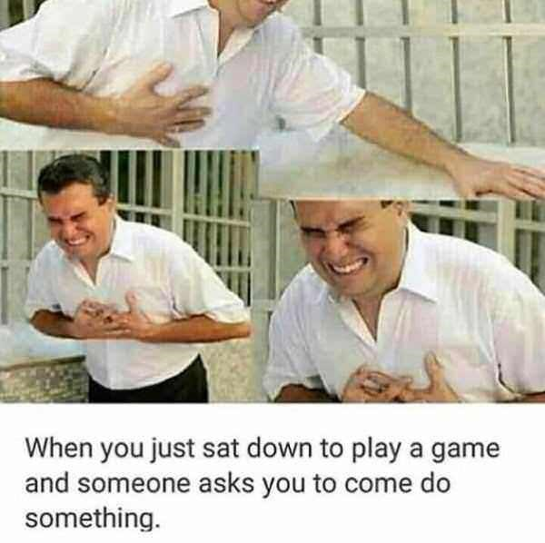 meme of heart attack is how it feels when you sit down to play a game and someone asks you to do something