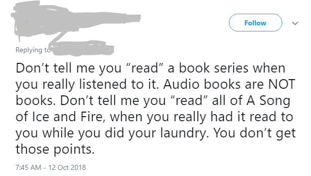 """Text - Follow Replying to Don't tell me you """"read"""" a book series when you really listened to it. Audio books are NOT books. Don't tell me you """"read"""" all of A Song of Ice and Fire, when you really had it read to you while you did your laundry. You don't get those points. 7:45 AM - 12 Oct 2018"""