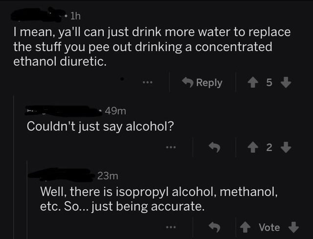 Text - 1h I mean, ya'll can just drink more water to replace the stuff you pee out drinking a concentrated ethanol diuretic. 5 Reply 49m Couldn't just say alcohol? t2 23m Well, there is isopropyl alcohol, methanol, etc. So... just being accurate. Vote