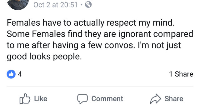 Text - Oct 2 at 20:51 Females have to actually respect my mind. Some Females find they are ignorant compared to me after having a few convos. I'm not just good looks people. 1 Share Like Share Comment
